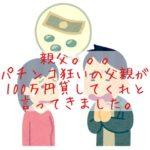 【ギャンブル依存症】パチンコ狂いの父親が100万円貸してくれと言ってきました。親父あんたって奴は。。。