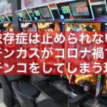 【ギャンブル依存症】パチンカスはコロナ禍でもパチンコを止められない